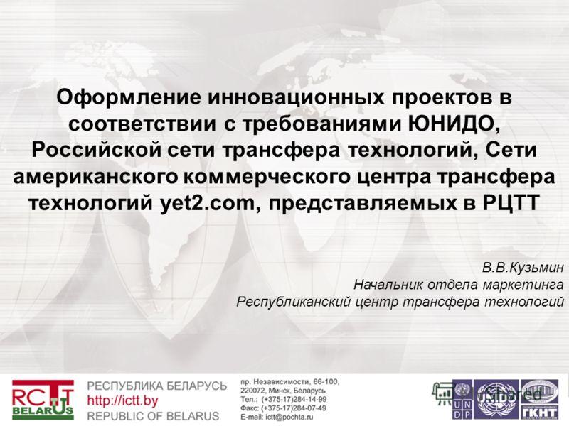 Оформление инновационных проектов в соответствии с требованиями ЮНИДО, Российской сети трансфера технологий, Сети американского коммерческого центра трансфера технологий yet2.com, представляемых в РЦТТ В.В.Кузьмин Начальник отдела маркетинга Республи