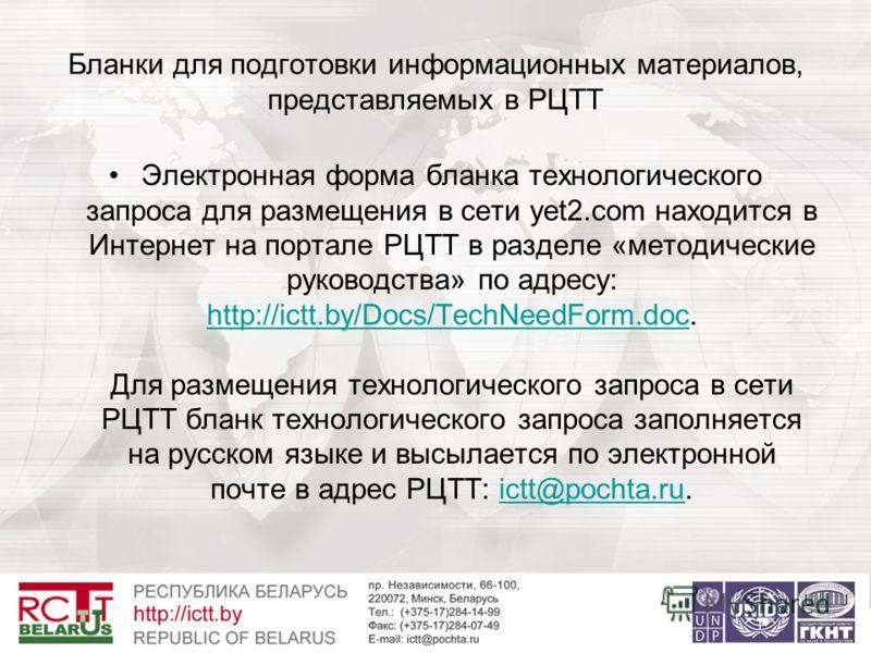 Бланки для подготовки информационных материалов, представляемых в РЦТТ Электронная форма бланка технологического запроса для размещения в сети yet2.com находится в Интернет на портале РЦТТ в разделе «методические руководства» по адресу: http://ictt.b