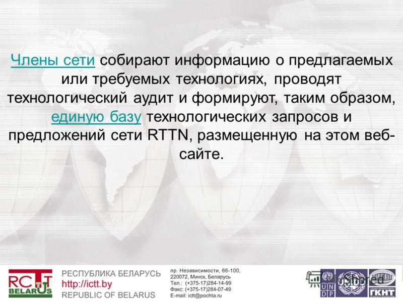 Члены сетиЧлены сети собирают информацию о предлагаемых или требуемых технологиях, проводят технологический аудит и формируют, таким образом, единую базу технологических запросов и предложений сети RTTN, размещенную на этом веб- сайте. единую базу