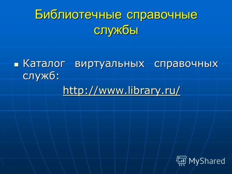 Библиотечные справочные службы Каталог виртуальных справочных служб: Каталог виртуальных справочных служб: http://www.library.ru/ http://www.library.ru/http://www.library.ru/http://www.library.ru/