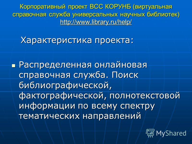 Корпоративный проект ВСС КОРУНБ (виртуальная справочная служба универсальных научных библиотек) http://www.library.ru/help/ http://www.library.ru/help/ http://www.library.ru/help/ Характеристика проекта: Характеристика проекта: Распределенная онлайно