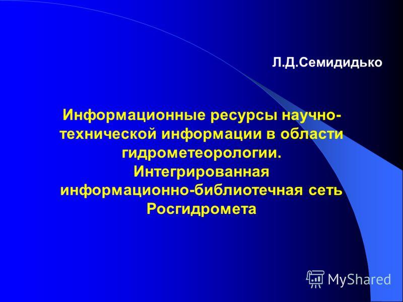 Л.Д.Семидидько Информационные ресурсы научно- технической информации в области гидрометеорологии. Интегрированная информационно-библиотечная сеть Росгидромета
