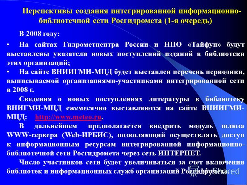 Перспективы создания интегрированной информационно- библиотечной сети Росгидромета (1-я очередь) В 2008 году: На сайтах Гидрометцентра России и НПО «Тайфун» будут выставлены указатели новых поступлений изданий в библиотеки этих организаций; На сайте