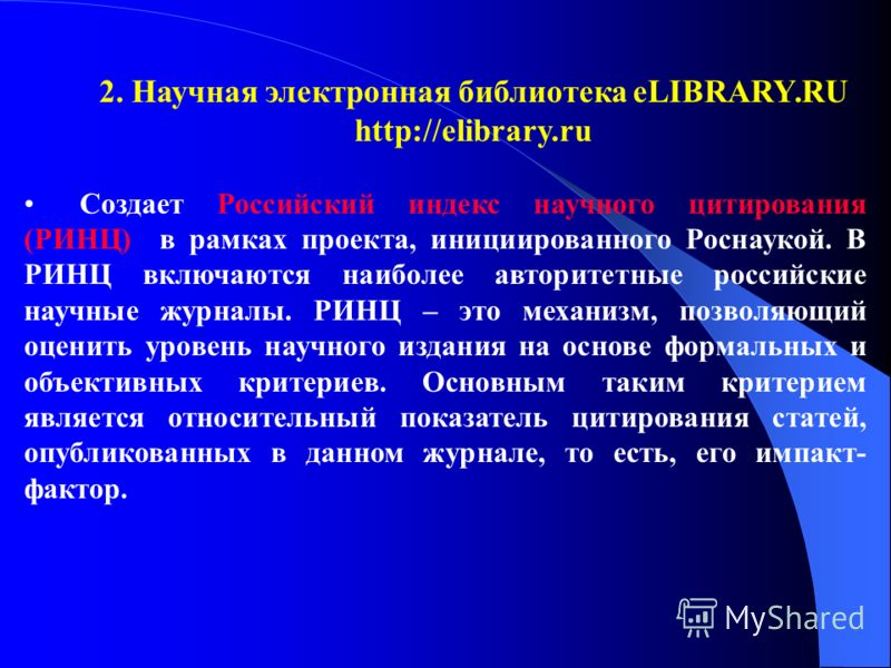 2. Научная электронная библиотека eLIBRARY.RU http://elibrary.ru Создает Российский индекс научного цитирования (РИНЦ) в рамках проекта, инициированного Роснаукой. В РИНЦ включаются наиболее авторитетные российские научные журналы. РИНЦ – это механиз