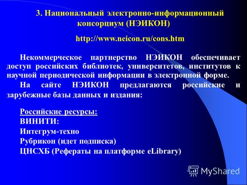 3. Национальный электронно-информационный консорциум (НЭИКОН) http://www.neicon.ru/cons.htm Некоммерческое партнерство НЭИКОН обеспечивает доступ российских библиотек, университетов, институтов к научной периодической информации в электронной форме.