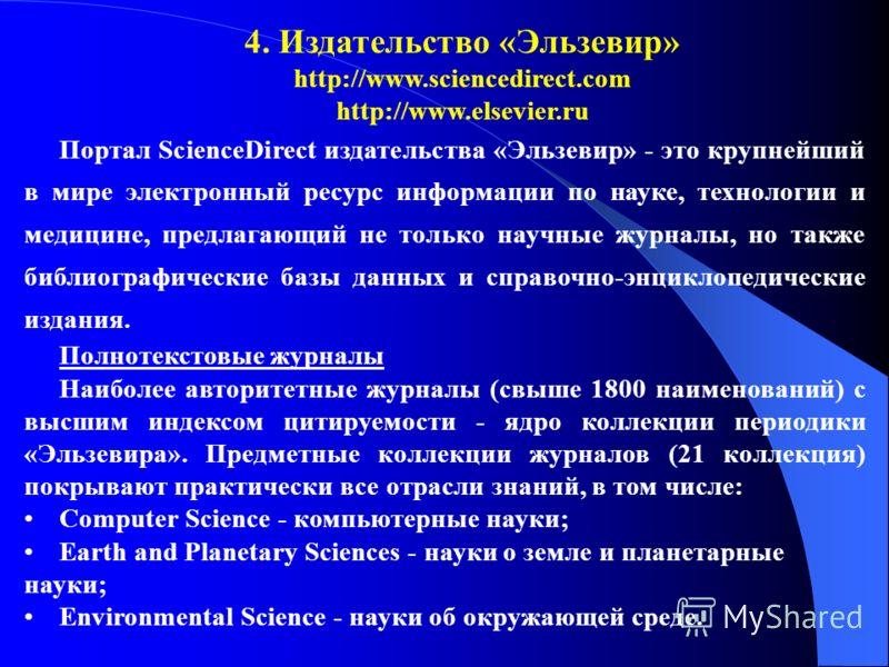 4. Издательство «Эльзевир» http://www.sciencedirect.com http://www.elsevier.ru Портал ScienceDirect издательства «Эльзевир» - это крупнейший в мире электронный ресурс информации по науке, технологии и медицине, предлагающий не только научные журналы,