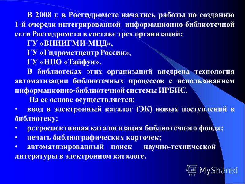 В 2008 г. в Росгидромете начались работы по созданию 1-й очереди интегрированной информационно-библиотечной сети Росгидромета в составе трех организаций: ГУ «ВНИИГМИ-МЦД», ГУ «Гидрометцентр России», ГУ «НПО «Тайфун». В библиотеках этих организаций вн