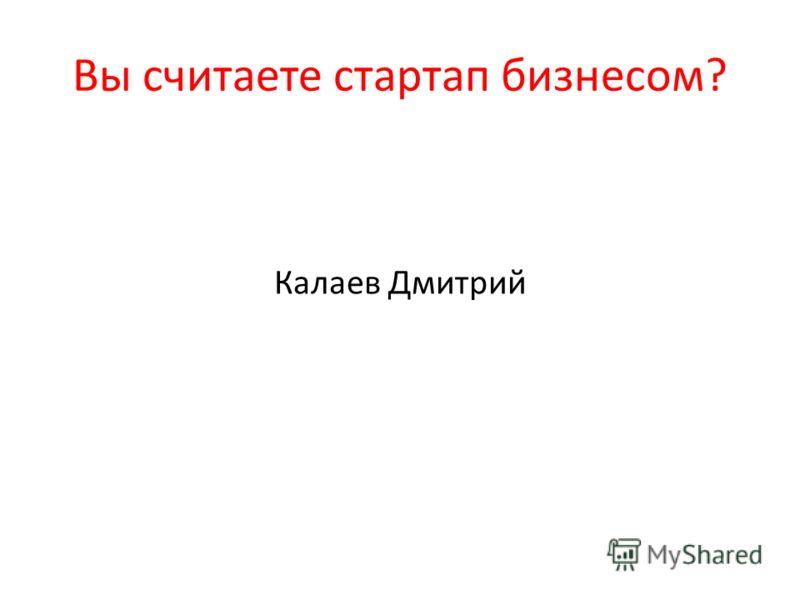 Вы считаете стартап бизнесом? Калаев Дмитрий