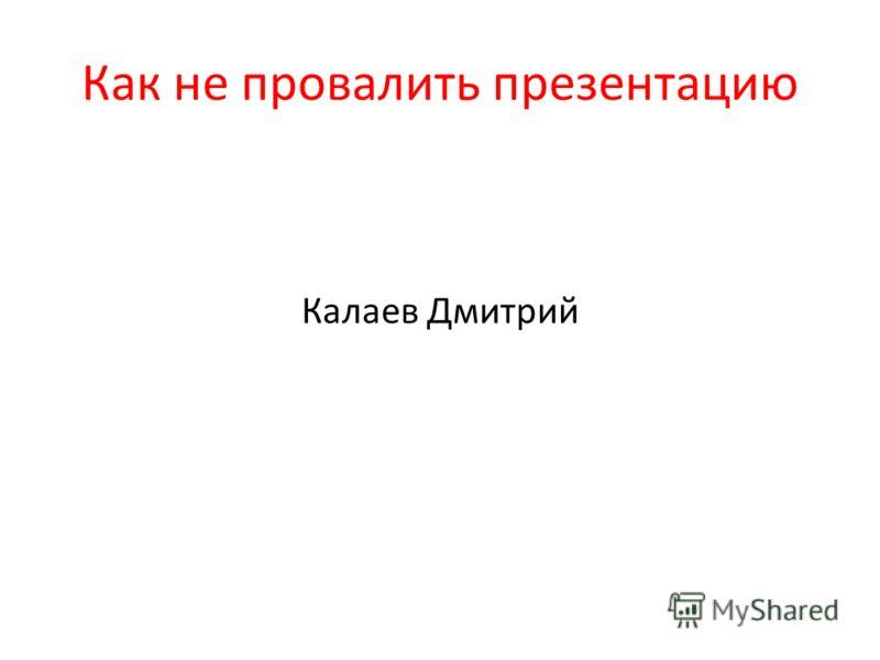 Как не провалить презентацию Калаев Дмитрий