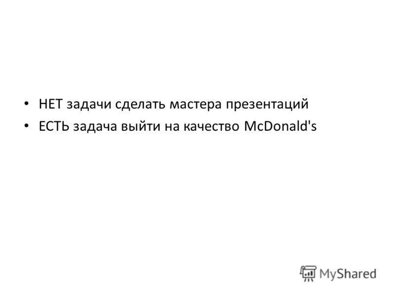 НЕТ задачи сделать мастера презентаций ЕСТЬ задача выйти на качество McDonald's