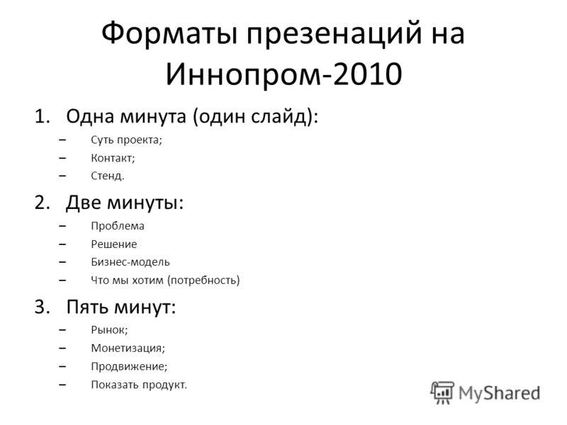 Форматы презенаций на Иннопром-2010 1.Одна минута (один слайд): – Суть проекта; – Контакт; – Стенд. 2.Две минуты: – Проблема – Решение – Бизнес-модель – Что мы хотим (потребность) 3.Пять минут: – Рынок; – Монетизация; – Продвижение; – Показать продук