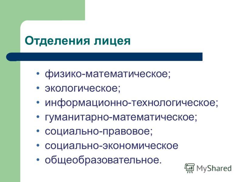 Отделения лицея физико-математическое; экологическое; информационно-технологическое; гуманитарно-математическое; социально-правовое; социально-экономическое общеобразовательное.