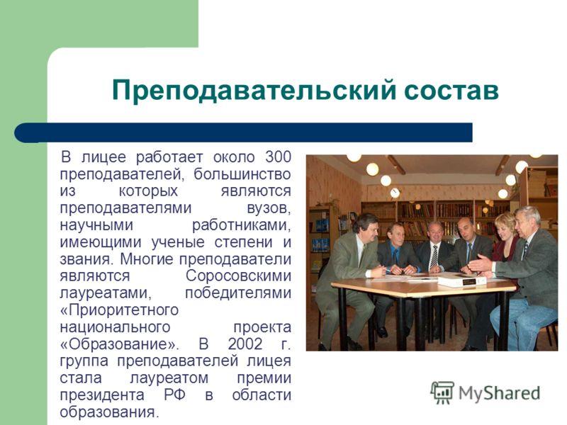 Преподавательский состав В лицее работает около 300 преподавателей, большинство из которых являются преподавателями вузов, научными работниками, имеющими ученые степени и звания. Многие преподаватели являются Соросовскими лауреатами, победителями «Пр