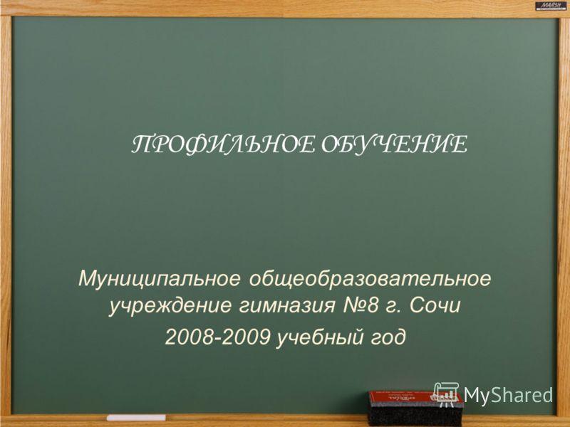 ПРОФИЛЬНОЕ ОБУЧЕНИЕ Муниципальное общеобразовательное учреждение гимназия 8 г. Сочи 2008-2009 учебный год