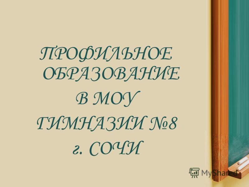 ПРОФИЛЬНОЕ ОБРАЗОВАНИЕ В МОУ ГИМНАЗИИ 8 г. СОЧИ