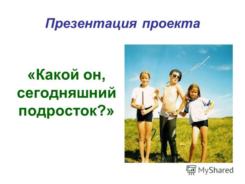 Презентация проекта «Какой он, сегодняшний подросток?»