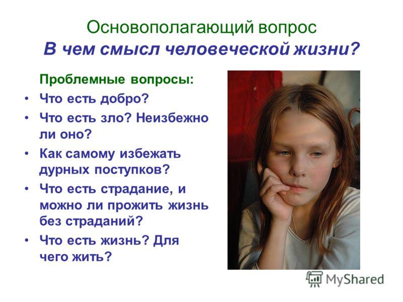 Основополагающий вопрос В чем смысл человеческой жизни? Проблемные вопросы: Что есть добро? Что есть зло? Неизбежно ли оно? Как самому избежать дурных поступков? Что есть страдание, и можно ли прожить жизнь без страданий? Что есть жизнь? Для чего жит