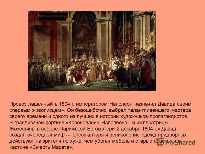 Провозглашенный в 1804 г. императором Наполеон назначил Давида своим «первым живописцем». Он безошибочно выбрал талантливейшего мастера своего времени и одного из лучших в истории художников-пропагандистов. В грандиозной картине «Коронование Наполеон