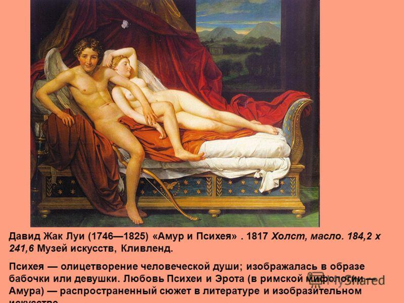 Давид Жак Луи (17461825) «Амур и Психея». 1817 Холст, масло. 184,2 x 241,6 Музей искусств, Кливленд. Психея олицетворение человеческой души; изображалась в образе бабочки или девушки. Любовь Психеи и Эрота (в римской мифологии Амура) распространенный