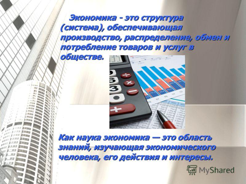 Экономика - это структура (система), обеспечивающая производство, распределение, обмен и потребление товаров и услуг в обществе. Как наука экономика это область знаний, изучающая экономического человека, его действия и интересы.