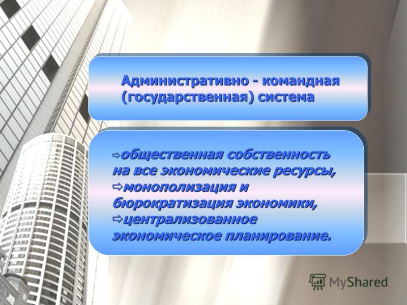 Административно - командная (государственная) система общественная собственность на все экономические ресурсы, общественная собственность на все экономические ресурсы, монополизация и бюрократизация экономики, монополизация и бюрократизация экономики
