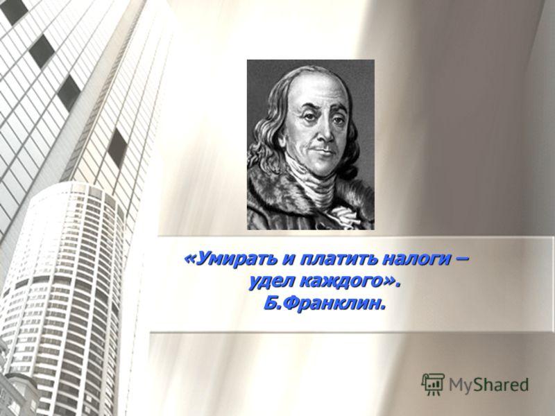 «Умирать и платить налоги – удел каждого». Б.Франклин.