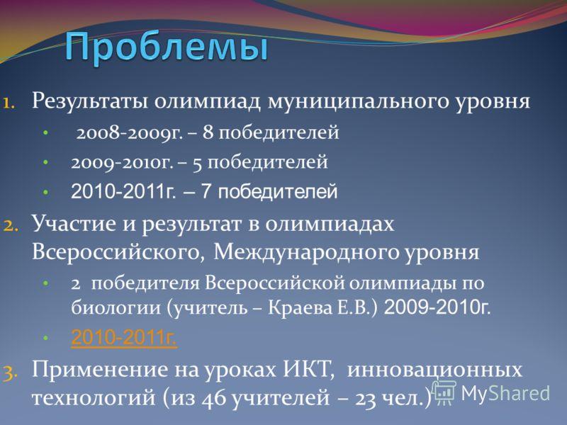 1. Результаты олимпиад муниципального уровня 2008-2009г. – 8 победителей 2009-2010г. – 5 победителей 2010-2011г. – 7 победителей 2. Участие и результат в олимпиадах Всероссийского, Международного уровня 2 победителя Всероссийской олимпиады по биологи