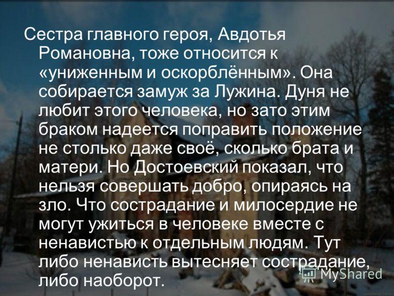 Сестра главного героя, Авдотья Романовна, тоже относится к «униженным и оскорблённым». Она собирается замуж за Лужина. Дуня не любит этого человека, но зато этим браком надеется поправить положение не столько даже своё, сколько брата и матери. Но Дос