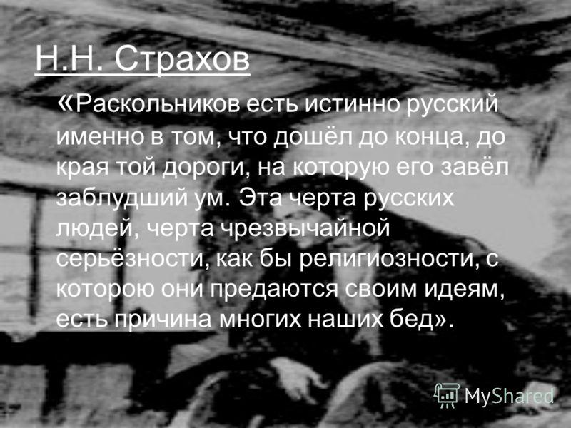 Н.Н. Страхов « Раскольников есть истинно русский именно в том, что дошёл до конца, до края той дороги, на которую его завёл заблудший ум. Эта черта русских людей, черта чрезвычайной серьёзности, как бы религиозности, с которою они предаются своим иде