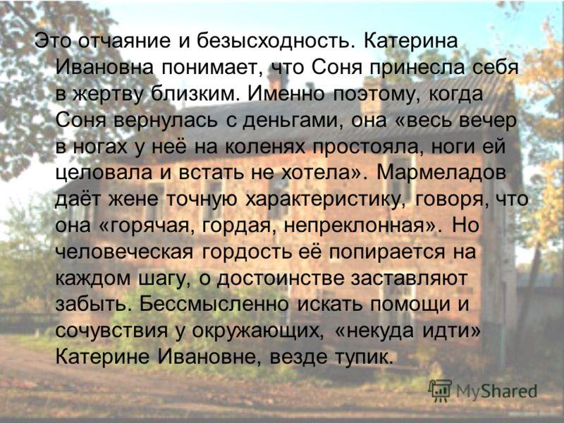 Это отчаяние и безысходность. Катерина Ивановна понимает, что Соня принесла себя в жертву близким. Именно поэтому, когда Соня вернулась с деньгами, она «весь вечер в ногах у неё на коленях простояла, ноги ей целовала и встать не хотела». Мармеладов д