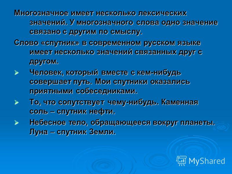 Многозначное имеет несколько лексических значений. У многозначного слова одно значение связано с другим по смыслу. Слово «спутник» в современном русском языке имеет несколько значений связанных друг с другом. Человек, который вместе с кем-нибудь сове