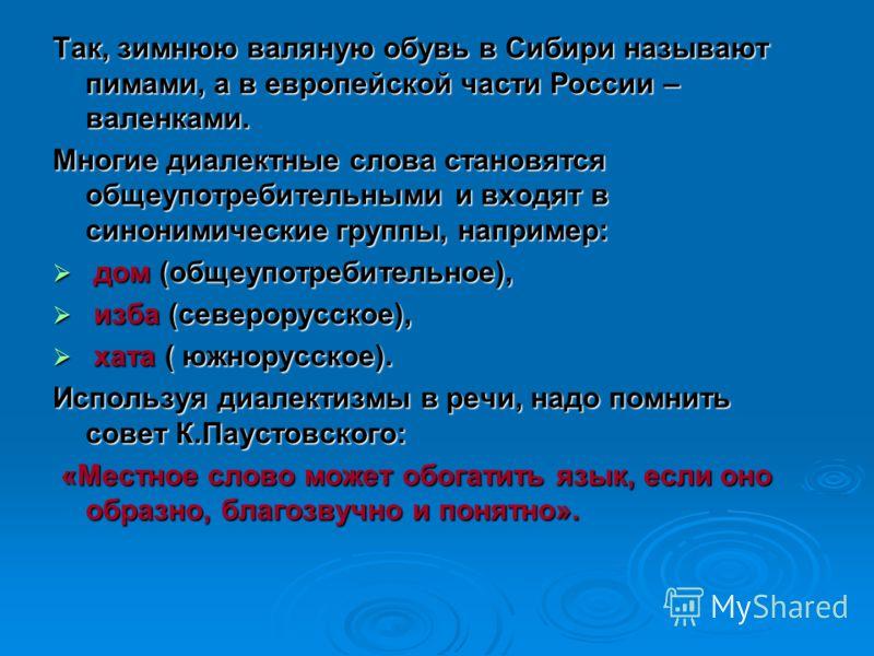 Так, зимнюю валяную обувь в Сибири называют пимами, а в европейской части России – валенками. Многие диалектные слова становятся общеупотребительными и входят в синонимические группы, например: дом (общеупотребительное), дом (общеупотребительное), из