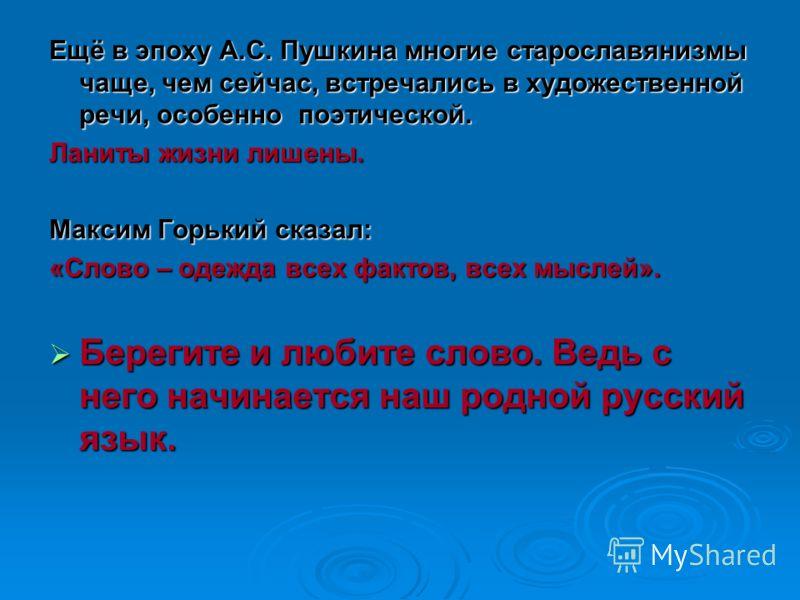 Ещё в эпоху А.С. Пушкина многие старославянизмы чаще, чем сейчас, встречались в художественной речи, особенно поэтической. Ланиты жизни лишены. Максим Горький сказал: «Слово – одежда всех фактов, всех мыслей». Берегите и любите слово. Ведь с него нач