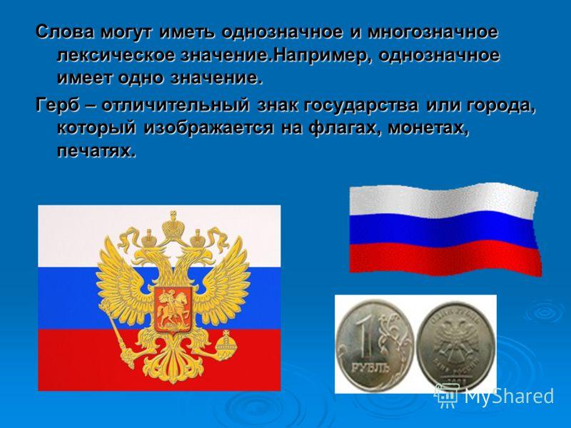 Слова могут иметь однозначное и многозначное лексическое значение.Например, однозначное имеет одно значение. Герб – отличительный знак государства или города, который изображается на флагах, монетах, печатях.