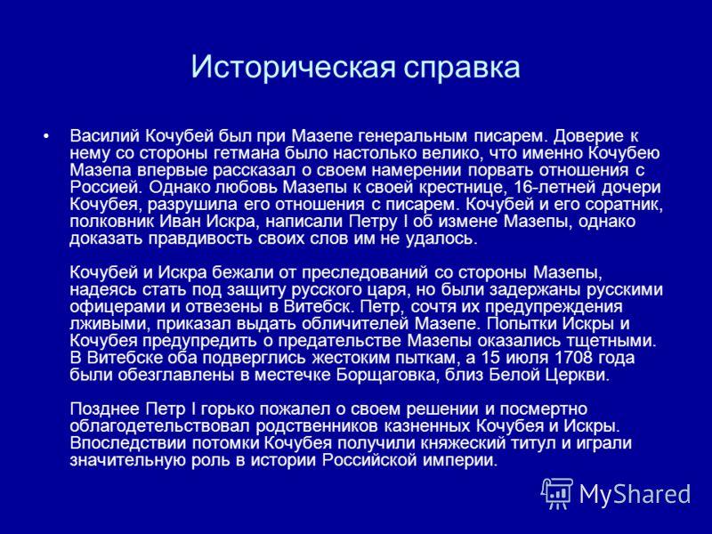 Историческая справка Василий Кочубей был при Мазепе генеральным писарем. Доверие к нему со стороны гетмана было настолько велико, что именно Кочубею Мазепа впервые рассказал о своем намерении порвать отношения с Россией. Однако любовь Мазепы к своей