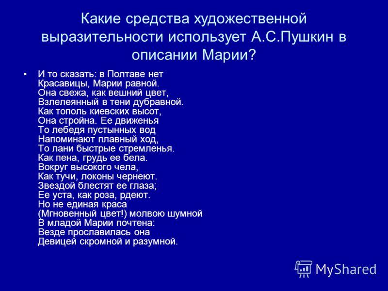 Какие средства художественной выразительности использует А.С.Пушкин в описании Марии? И то сказать: в Полтаве нет Красавицы, Марии равной. Она свежа, как вешний цвет, Взлелеянный в тени дубравной. Как тополь киевских высот, Она стройна. Ее движенья Т