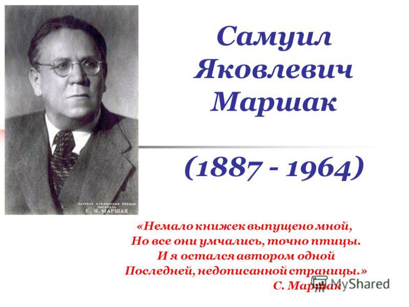 Самуил Яковлевич Маршак (1887 - 1964) «Немало книжек выпущено мной, Но все они умчались, точно птицы. И я остался автором одной Последней, недописанной страницы.» С. Маршак