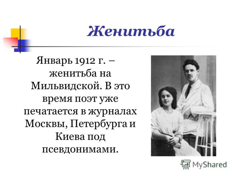 Женитьба Январь 1912 г. – женитьба на Мильвидской. В это время поэт уже печатается в журналах Москвы, Петербурга и Киева под псевдонимами.