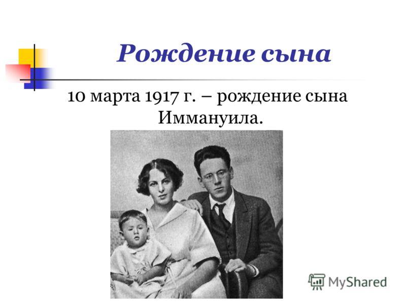 Рождение сына 10 марта 1917 г. – рождение сына Иммануила.