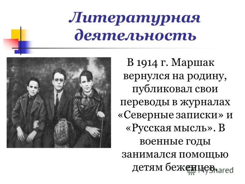 Литературная деятельность В 1914 г. Маршак вернулся на родину, публиковал свои переводы в журналах «Северные записки» и «Русская мысль». В военные годы занимался помощью детям беженцев.