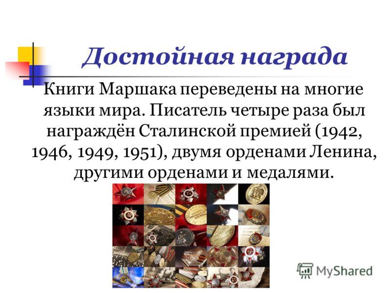 Достойная награда Книги Маршака переведены на многие языки мира. Писатель четыре раза был награждён Сталинской премией (1942, 1946, 1949, 1951), двумя орденами Ленина, другими орденами и медалями.