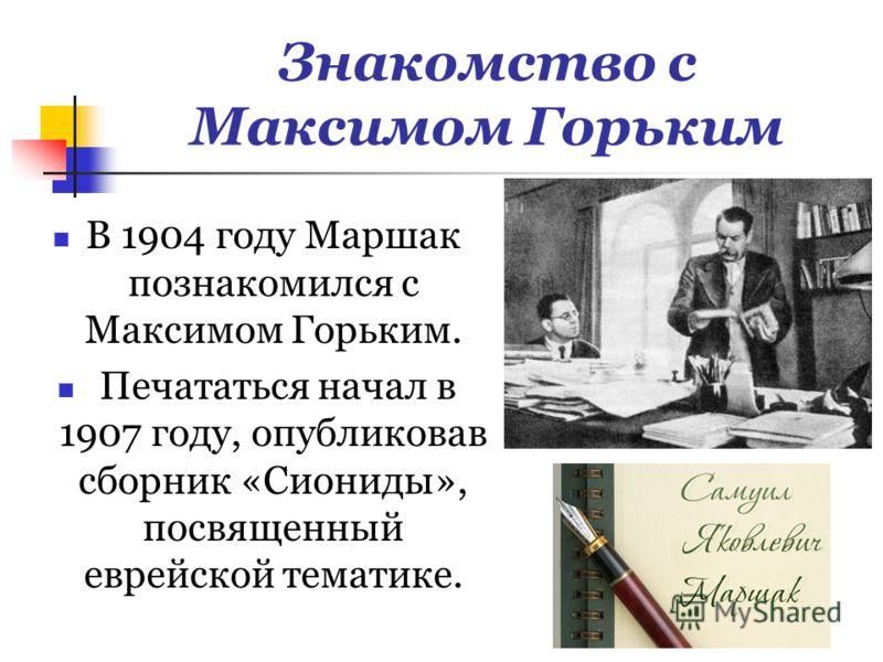 Знакомство с Максимом Горьким В 1904 году Маршак познакомился с Максимом Горьким. Печататься начал в 1907 году, опубликовав сборник «Сиониды», посвященный еврейской тематике.