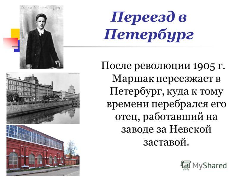 Переезд в Петербург После революции 1905 г. Маршак переезжает в Петербург, куда к тому времени перебрался его отец, работавший на заводе за Невской заставой.