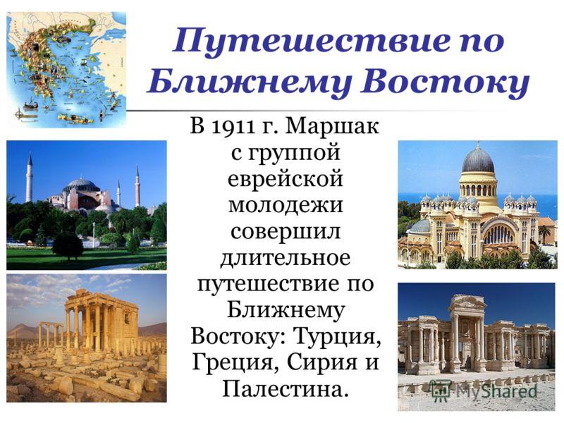 Путешествие по Ближнему Востоку В 1911 г. Маршак с группой еврейской молодежи совершил длительное путешествие по Ближнему Востоку: Турция, Греция, Сирия и Палестина.