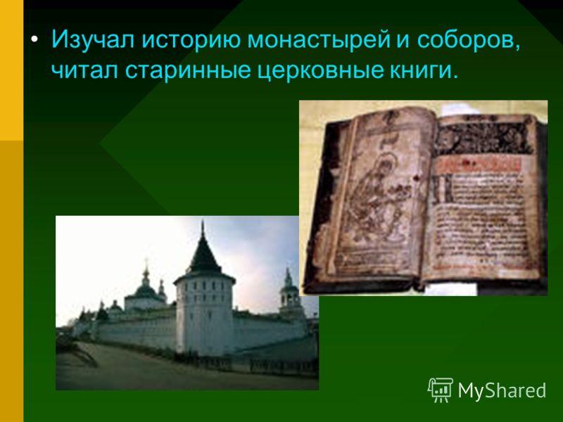 Изучал историю монастырей и соборов, читал старинные церковные книги.