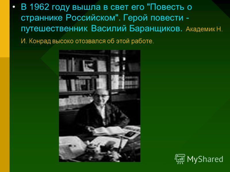 В 1962 году вышла в свет его Повесть о страннике Российском. Герой повести - путешественник Василий Баранщиков. Академик Н. И. Конрад высоко отозвался об этой работе.