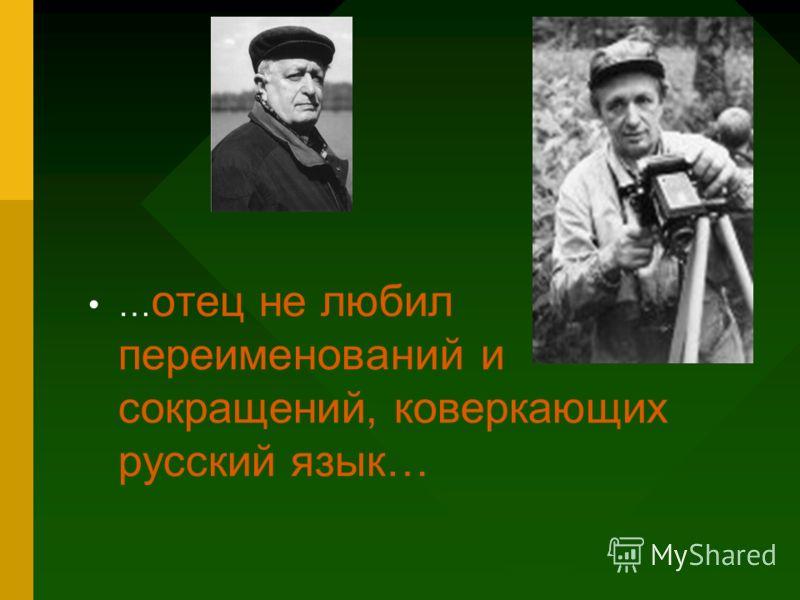 … отец не любил переименований и сокращений, коверкающих русский язык…