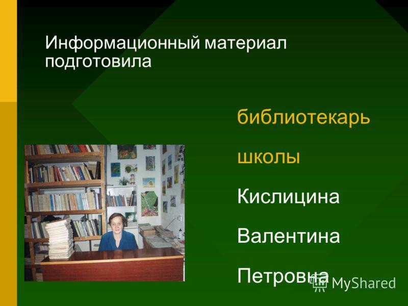 Информационный материал подготовила библиотекарь школы Кислицина Валентина Петровна