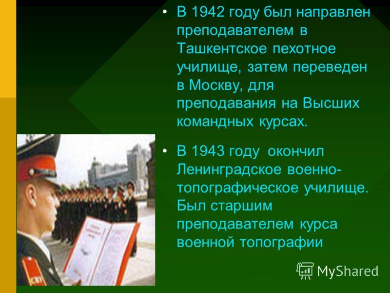 В 1942 году был направлен преподавателем в Ташкентское пехотное училище, затем переведен в Москву, для преподавания на Высших командных курсах. В 1943 году окончил Ленинградское военно- топографическое училище. Был старшим преподавателем курса военно