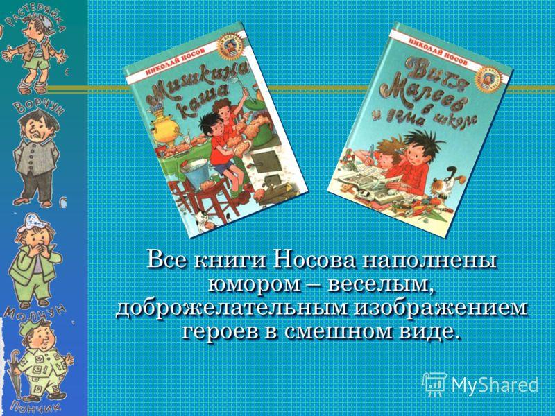 Все книги Носова наполнены юмором – веселым, доброжелательным изображением героев в смешном виде. Все книги Носова наполнены юмором – веселым, доброжелательным изображением героев в смешном виде.
